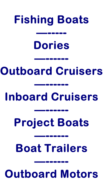 Fishing Boats —----- Dories —------ Outboard Cruisers —------ Inboard Cruisers —------ Project Boats —------ Boat Trailers —------ Outboard Motors